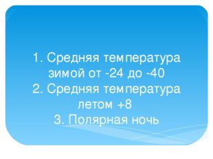 1. Средняя температура зимой от -24 до -40 2. Средняя температура летом +8 3.