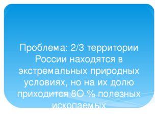 Проблема: 2/3 территории России находятся в экстремальных природных условиях,
