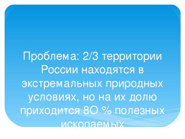 Проблема: 2/3 территории России находятся в экстремальных природных условиях,...