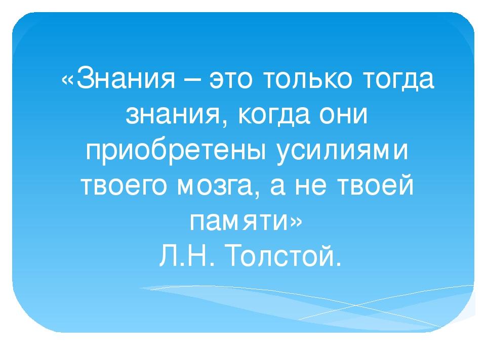 «Знания – это только тогда знания, когда они приобретены усилиями твоего мозг...