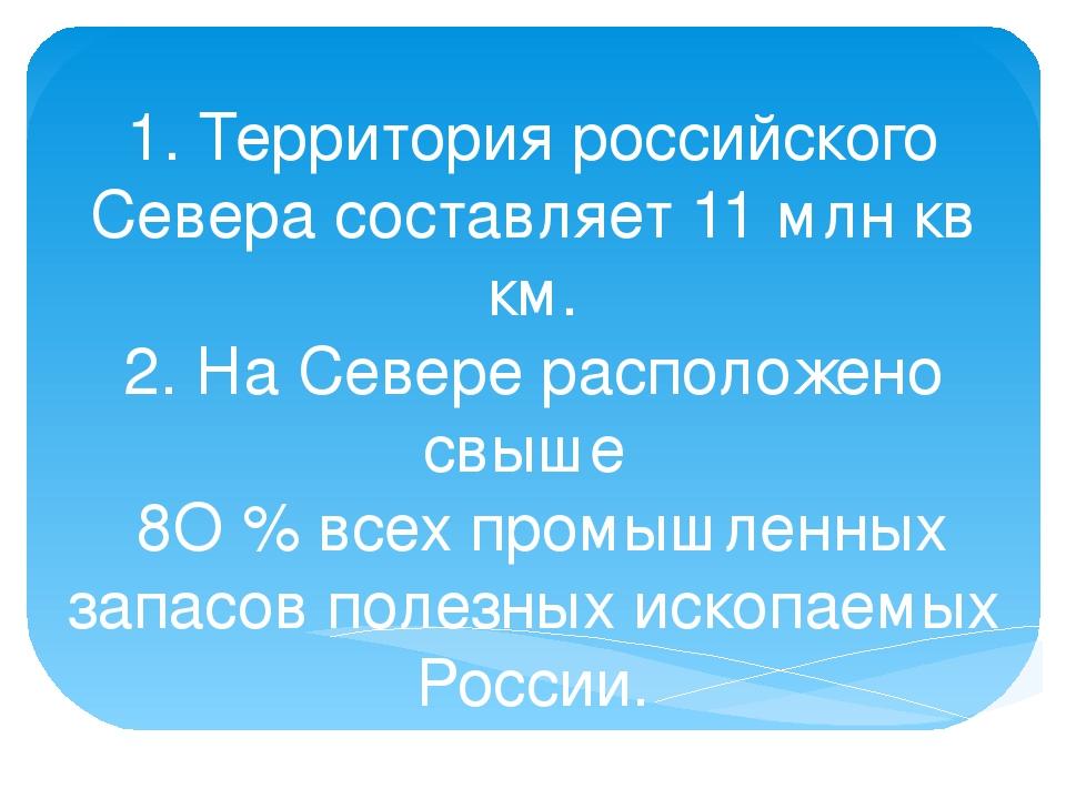 1. Территория российского Севера составляет 11 млн кв км. 2. На Севере распол...