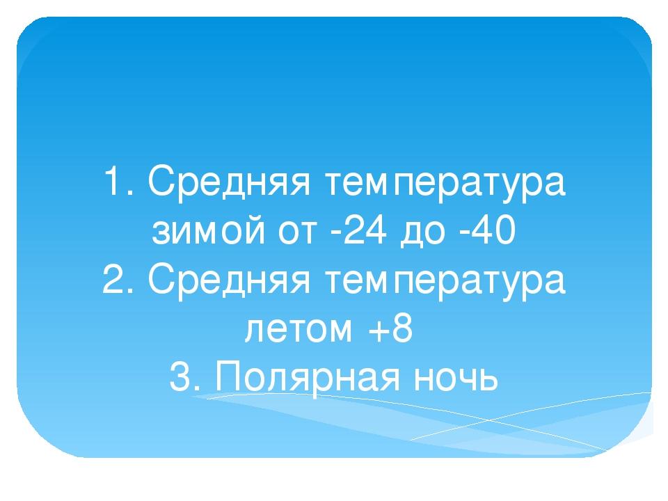 1. Средняя температура зимой от -24 до -40 2. Средняя температура летом +8 3....
