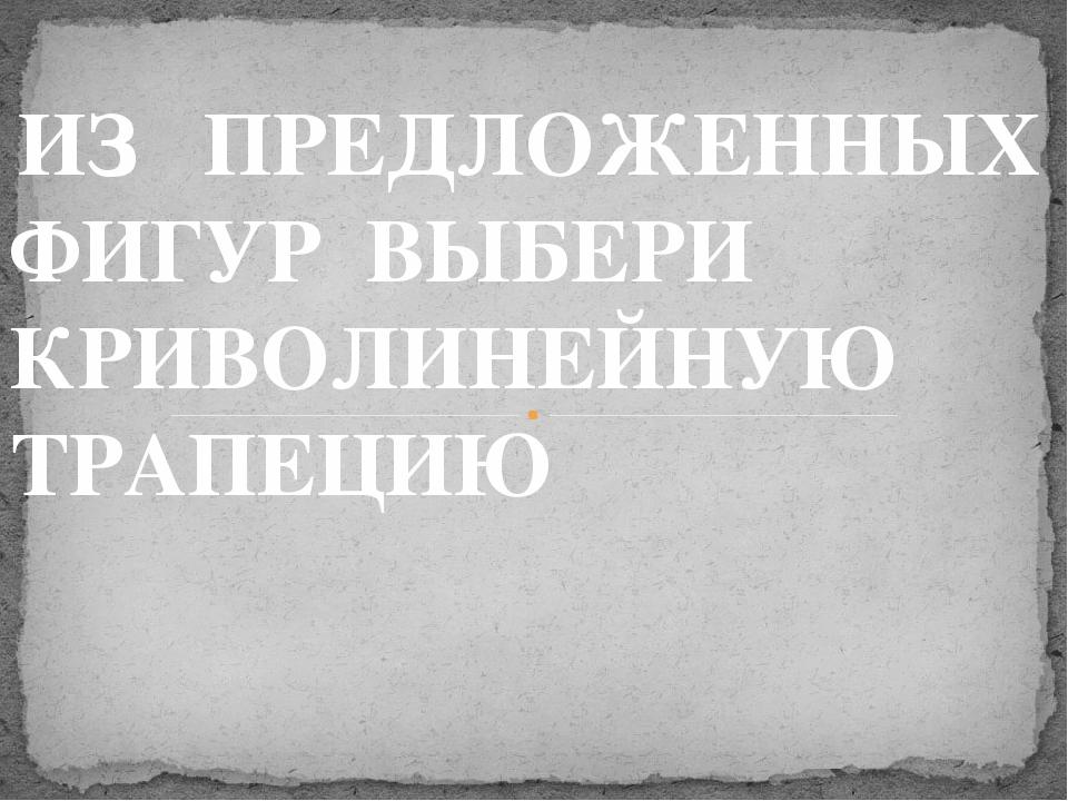 ИЗ ПРЕДЛОЖЕННЫХ ФИГУР ВЫБЕРИ КРИВОЛИНЕЙНУЮ ТРАПЕЦИЮ