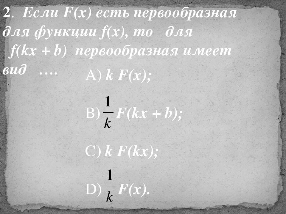 2. Если F(x) есть первообразная для функции f(x), то для f(kx + b) первообраз...