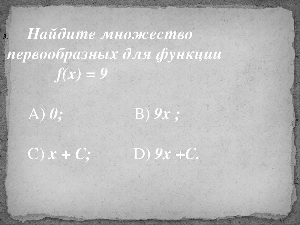 Найдите множество первообразных для функции f(x) = 9 А) 0; В) 9х ; С) х + С;...