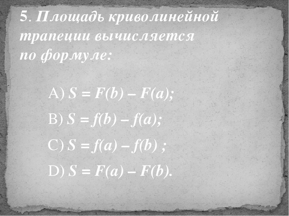 5. Площадь криволинейной трапеции вычисляется по формуле: А) S = F(b) – F(a);...