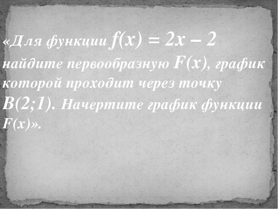 «Для функции f(x) = 2х – 2 найдите первообразную F(x), график которой проходи...