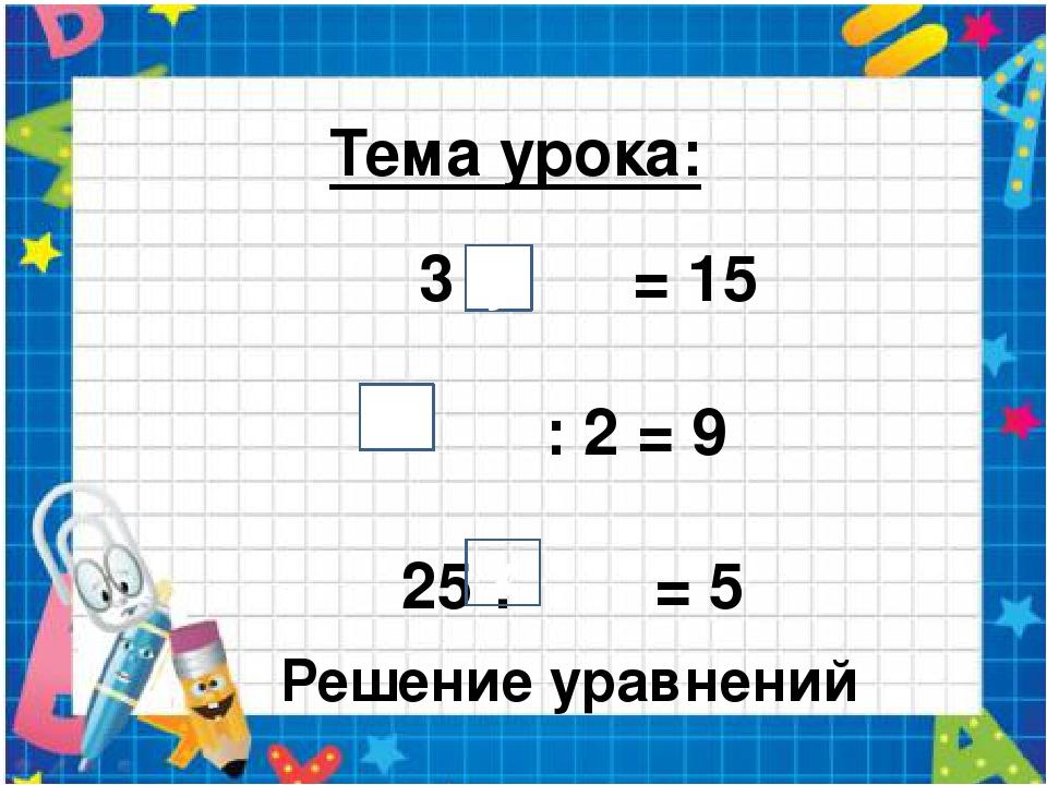 Тема урока: 3 x = 15 : 2 = 9 25 : = 5 у х х Решение уравнений