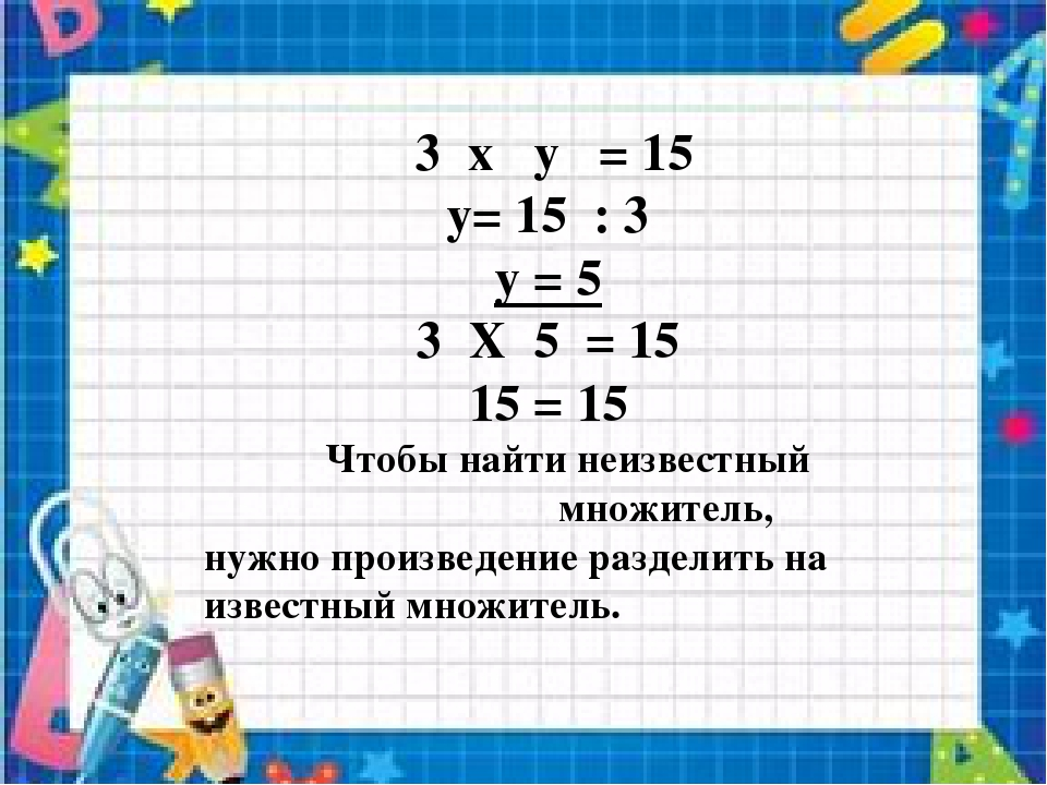 3 x y = 15 y= 15 : 3 y = 5 3 X 5 = 15 15 = 15 Чтобы найти неизвестный множит...