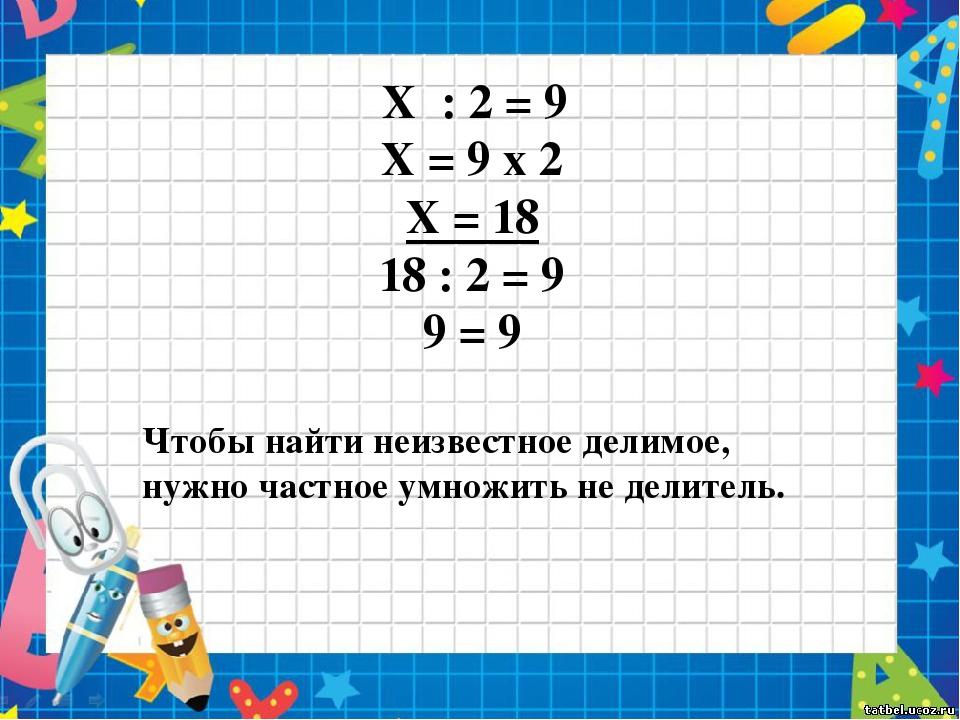 X : 2 = 9 X = 9 x 2 X = 18 18 : 2 = 9 9 = 9 Чтобы найти неизвестное делимое,...