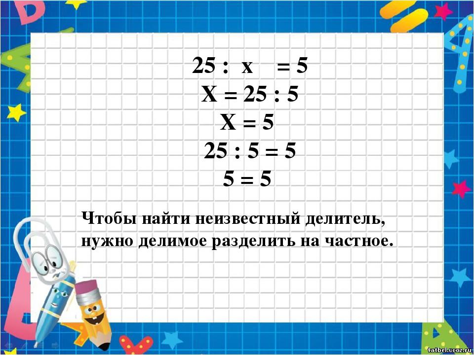 25 : x = 5 X = 25 : 5 X = 5 25 : 5 = 5 5 = 5 Чтобы найти неизвестный делитель...