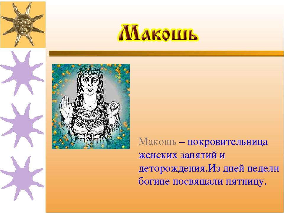 Макошь – покровительница женских занятий и деторождения.Из дней недели богине...
