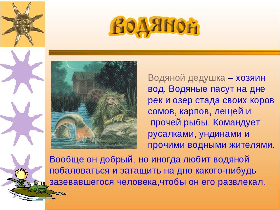 Водяной дедушка – хозяин вод. Водяные пасут на дне рек и озер стада своих кор...