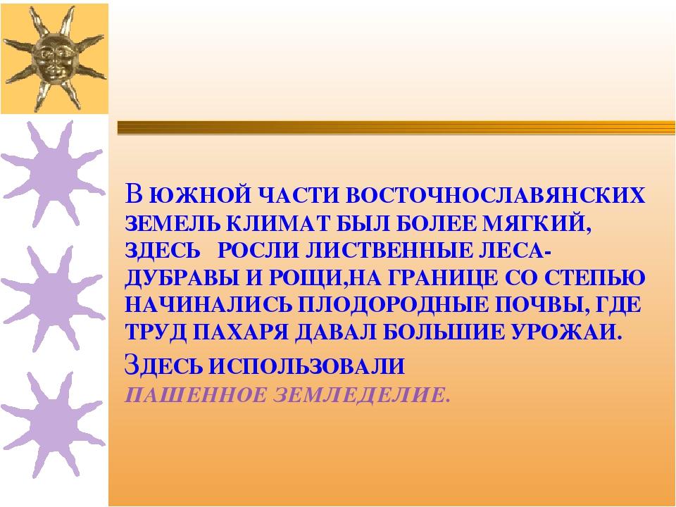 В ЮЖНОЙ ЧАСТИ ВОСТОЧНОСЛАВЯНСКИХ ЗЕМЕЛЬ КЛИМАТ БЫЛ БОЛЕЕ МЯГКИЙ, ЗДЕСЬ РОСЛИ...