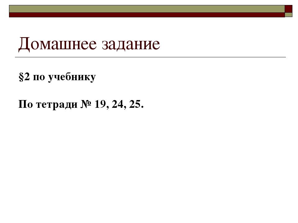 Домашнее задание §2 по учебнику По тетради № 19, 24, 25.