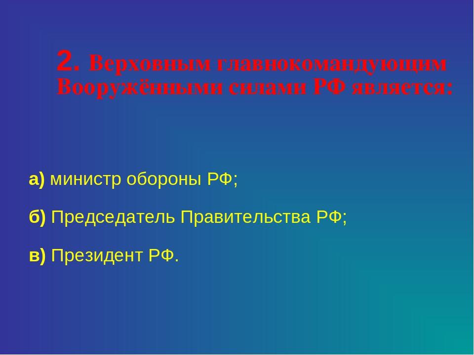 2. Верховным главнокомандующим Вооружёнными силами РФ является: а) министр о...