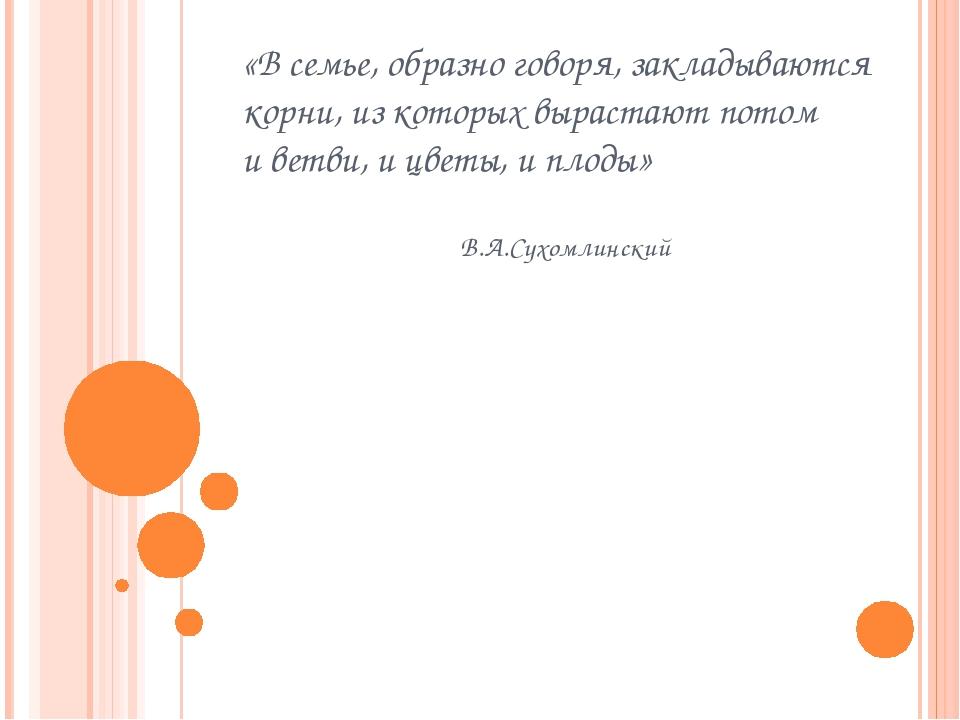 «В семье, образно говоря, закладываются корни, из которых вырастают потом и в...