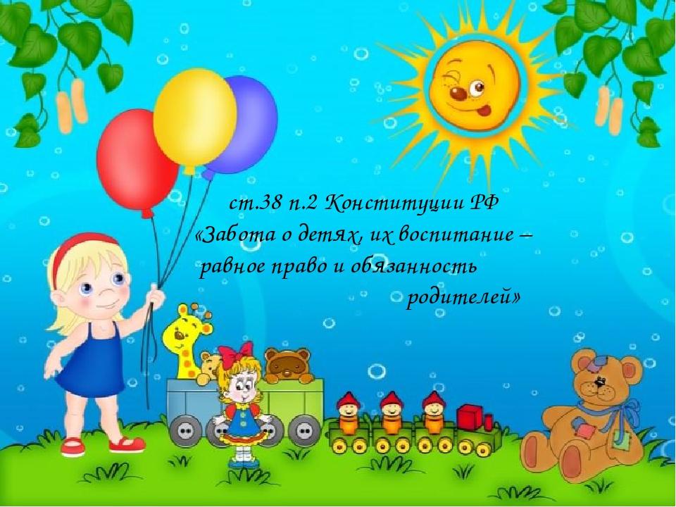 ст.38 п.2 Конституции РФ «Забота о детях, их воспитание – равное право и обя...