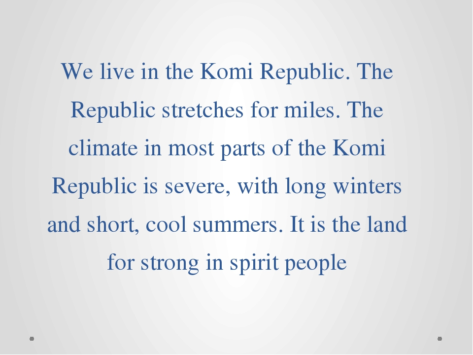 We live in the Komi Republic. The Republic stretches for miles. The climate i...