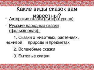 Какие виды сказок вам известны? Авторские сказки (литературная) Русские народ