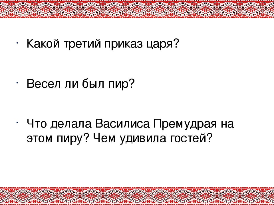 Какой третий приказ царя? Весел ли был пир? Что делала Василиса Премудрая на...