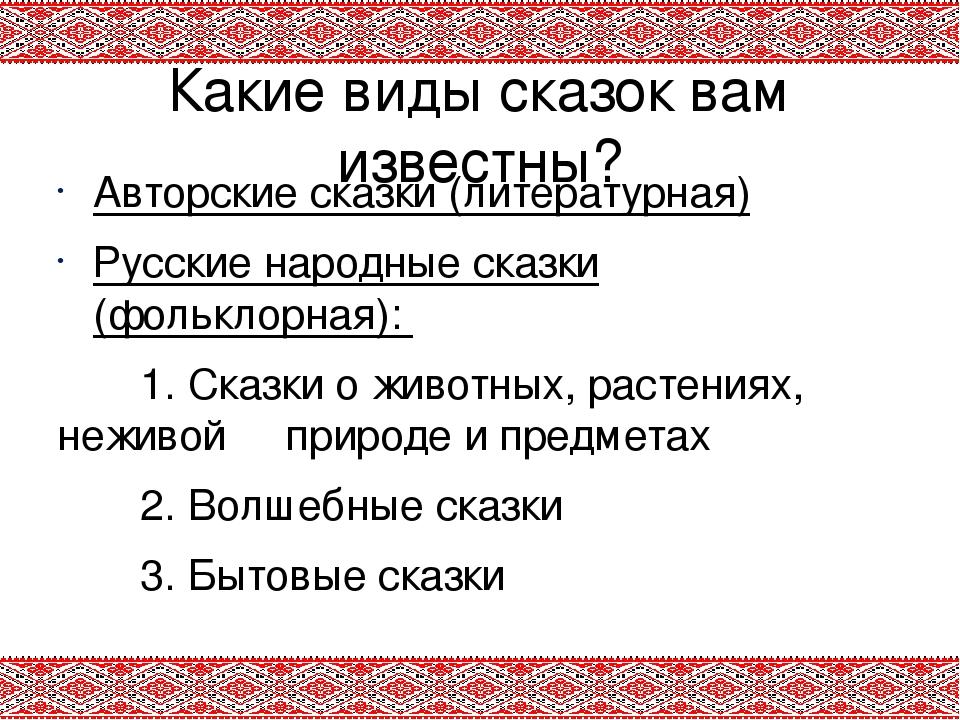 Какие виды сказок вам известны? Авторские сказки (литературная) Русские народ...