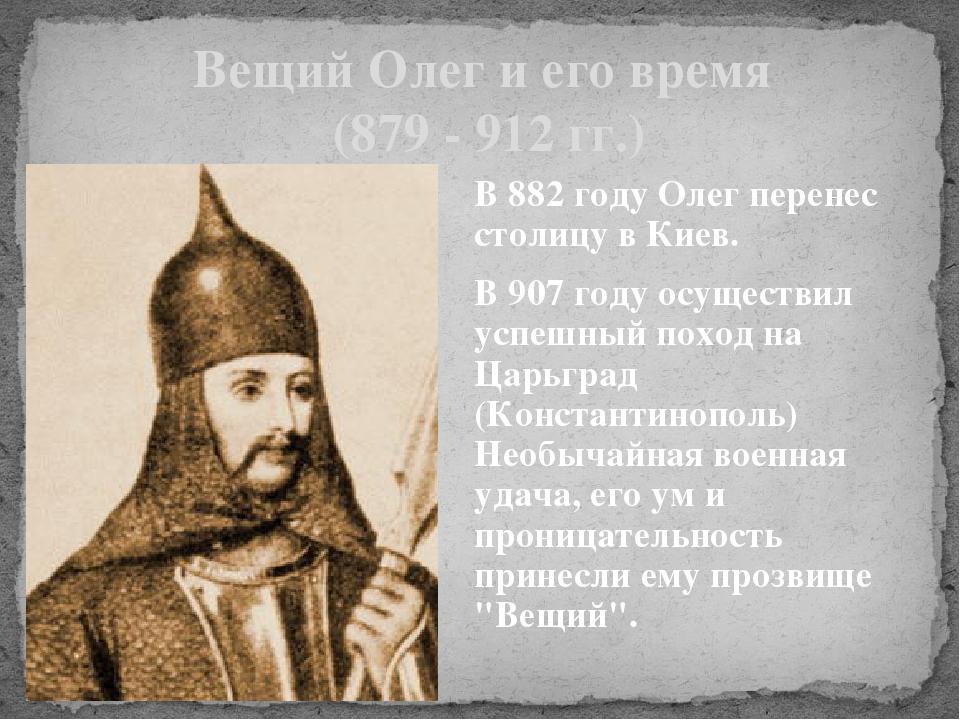 Вещий Олег и его время (879 - 912 гг.) В 882 году Олег перенес столицу в Киев...