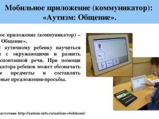 Мобильное приложение (коммуникатор): «Аутизм: Общение». Ссылка на источник h