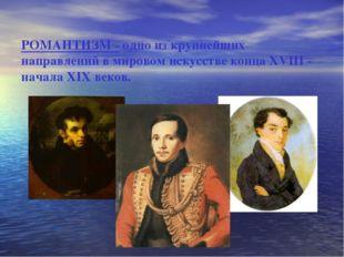 РОМАНТИЗМ - одно из крупнейших направлений в мировом искусстве конца XVIII -