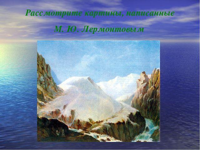 Рассмотрите картины, написанные М. Ю. Лермонтовым