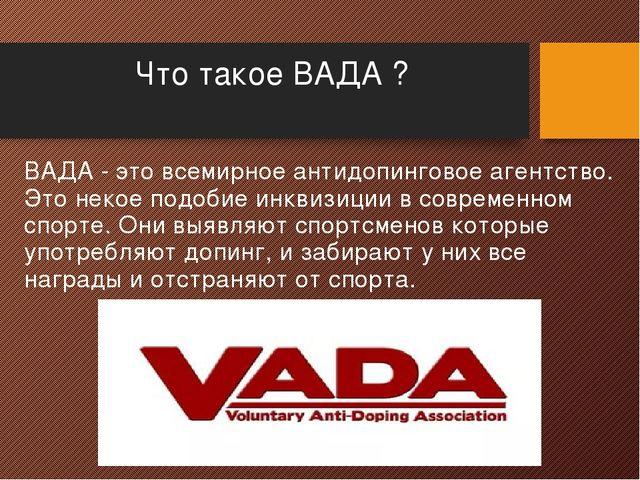 Что такое ВАДА ? ВАДА - это всемирное антидопинговое агентство. Это некое под...