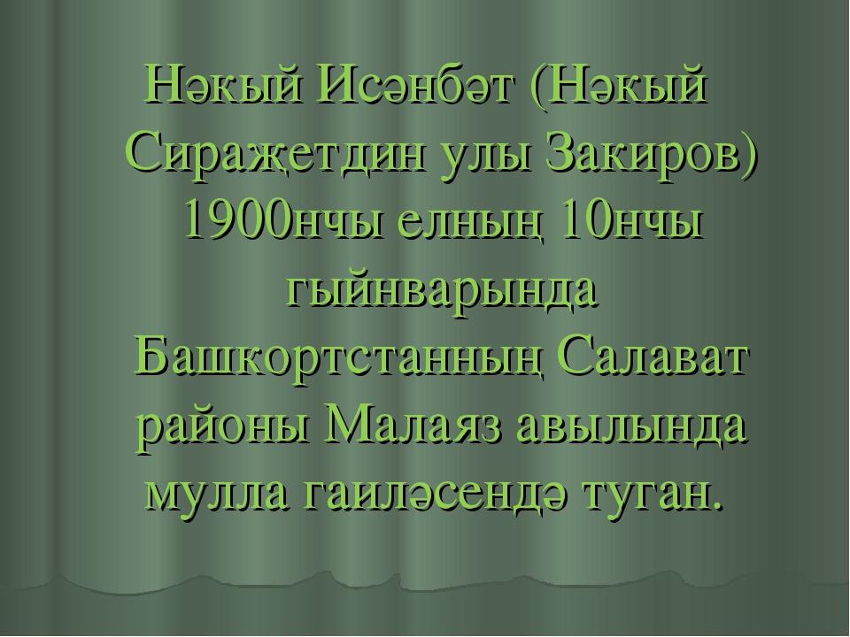 Нәкый Исәнбәт (Нәкый Сираҗетдин улы Закиров) 1900нчы елның 10нчы гыйнварында...