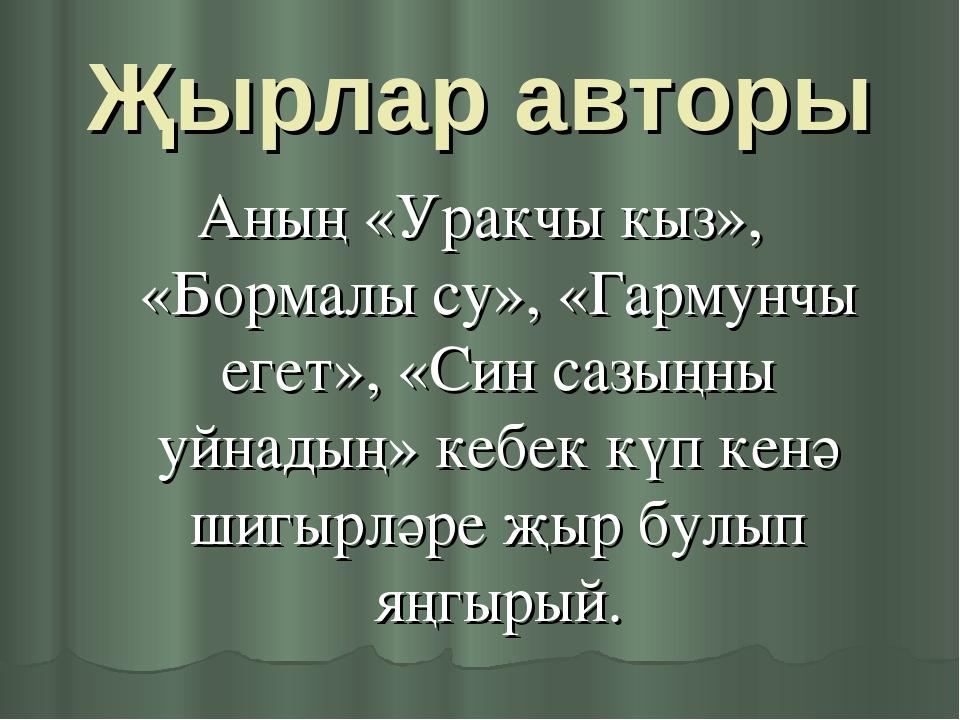 Җырлар авторы Аның «Уракчы кыз», «Бормалы су», «Гармунчы егет», «Син сазыңны...