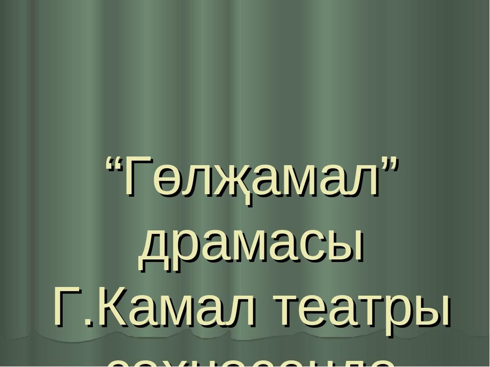 """""""Гөлҗамал"""" драмасы Г.Камал театры сәхнәсендә"""