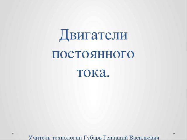 Двигатели постоянного тока. Учитель технологии Губарь Геннадий Васильевич МБО.