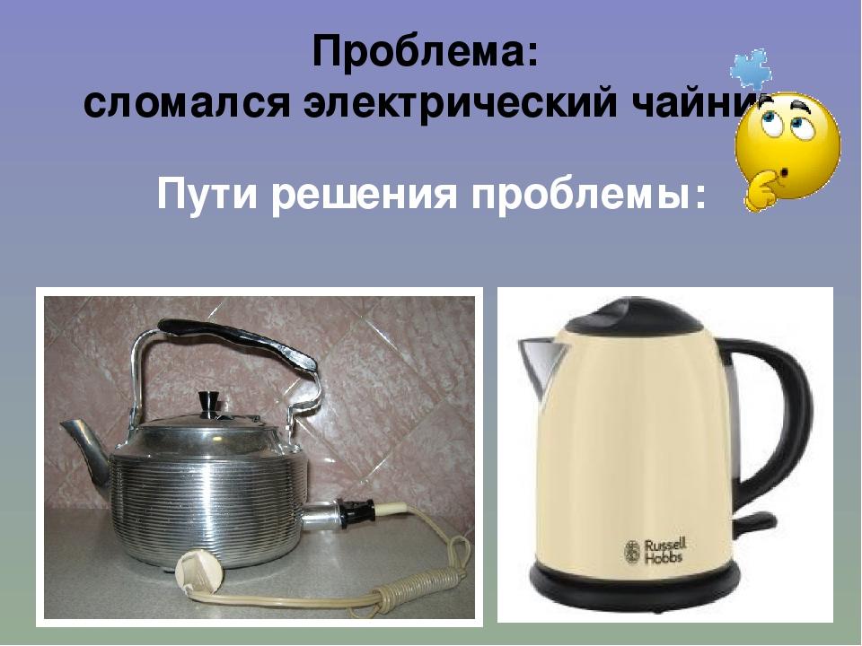 Проблема: сломался электрический чайник Пути решения проблемы: Какой чайник к...