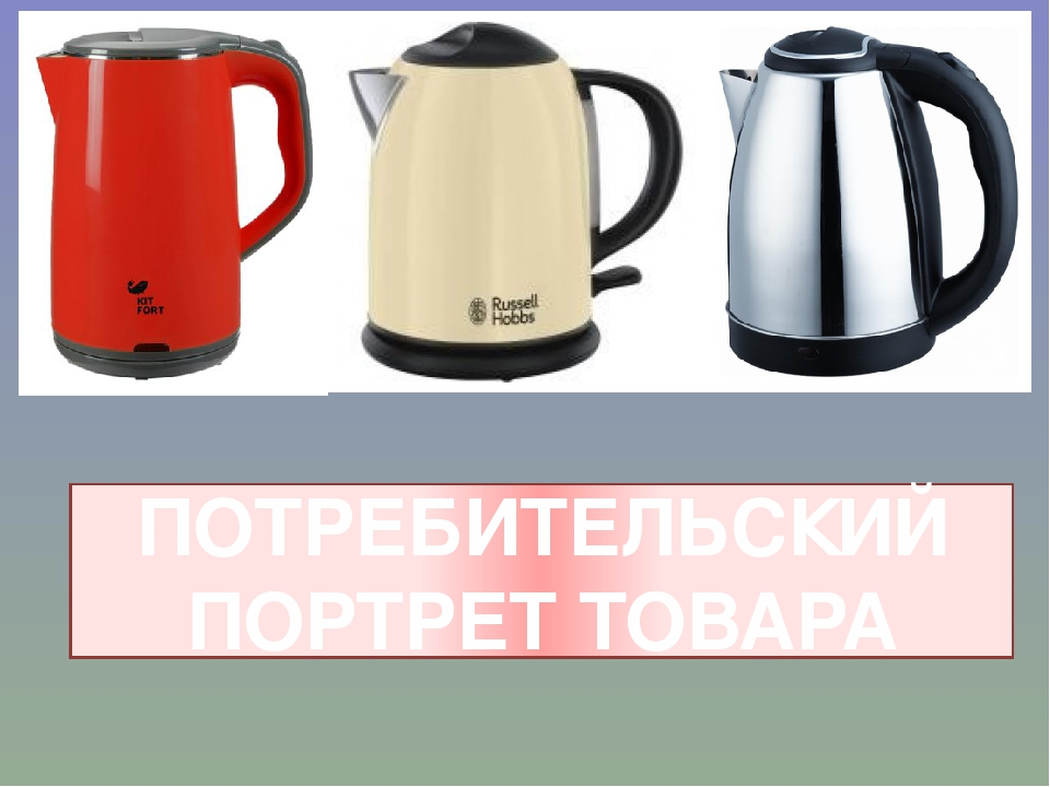1 2 3 ПОТРЕБИТЕЛЬСКИЙ ПОРТРЕТ ТОВАРА Какой из чайников купить?