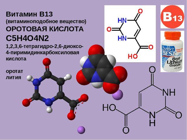 Витамин B13 (витаминоподобное вещество) ОРОТОВАЯ КИСЛОТА C5H4O4N2 1,2,3,6-тет...