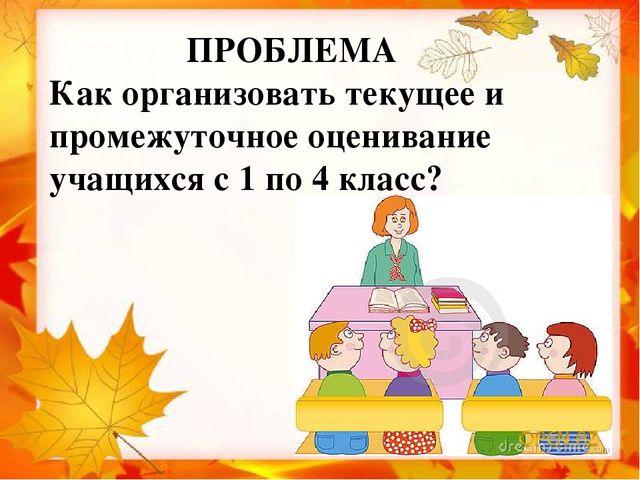 ПРОБЛЕМА Как организовать текущее и промежуточное оценивание учащихся с 1 по...