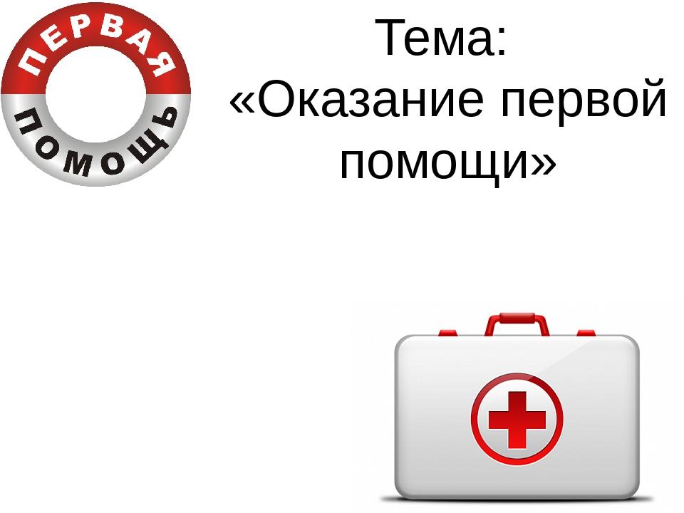 Тема: «Оказание первой помощи»
