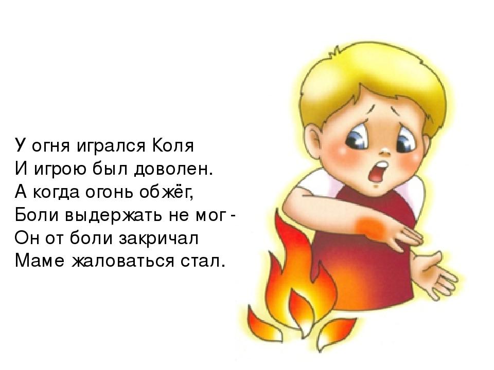 У огня игрался Коля И игрою был доволен. А когда огонь обжёг, Боли выдержать...
