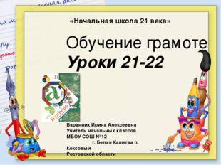 «Начальная школа 21 века» Обучение грамоте Уроки 21-22 Баранник Ирина Алексе
