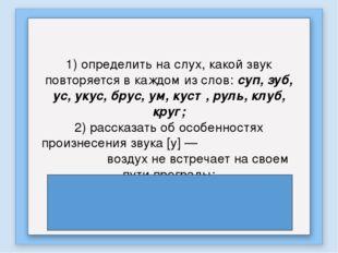 1) определить на слух, какой звук повторяется в каждом из слов: суп, зуб, ус,