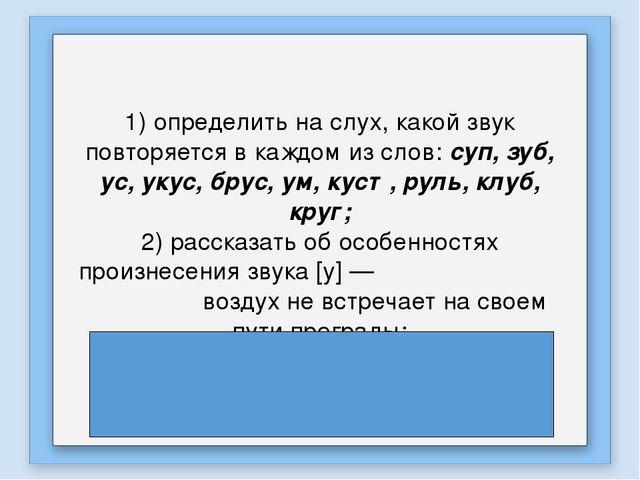 1) определить на слух, какой звук повторяется в каждом из слов: суп, зуб, ус,...