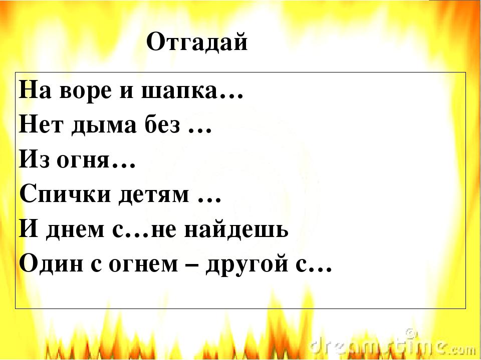 Отгадай На воре и шапка… Нет дыма без … Из огня… Спички детям … И днем с…не н...