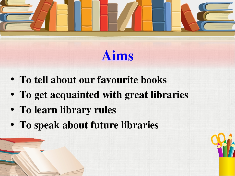 Aims To tell about our favourite books To get acquainted with great libraries...