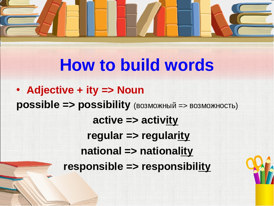 How to build words Adjective + ity => Noun possible => possibility (возможный...