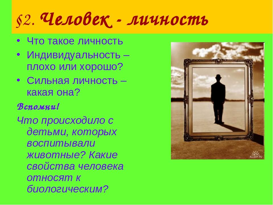 §2. Человек - личность Что такое личность Индивидуальность – плохо или хорошо...
