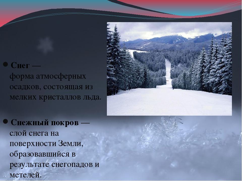 Снег— формаатмосферных осадков, состоящая из мелкихкристалловльда. Снежн...