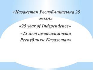 «Қазақстан Республикасына 25 жыл» «25 year of Independence» «25 лет независи